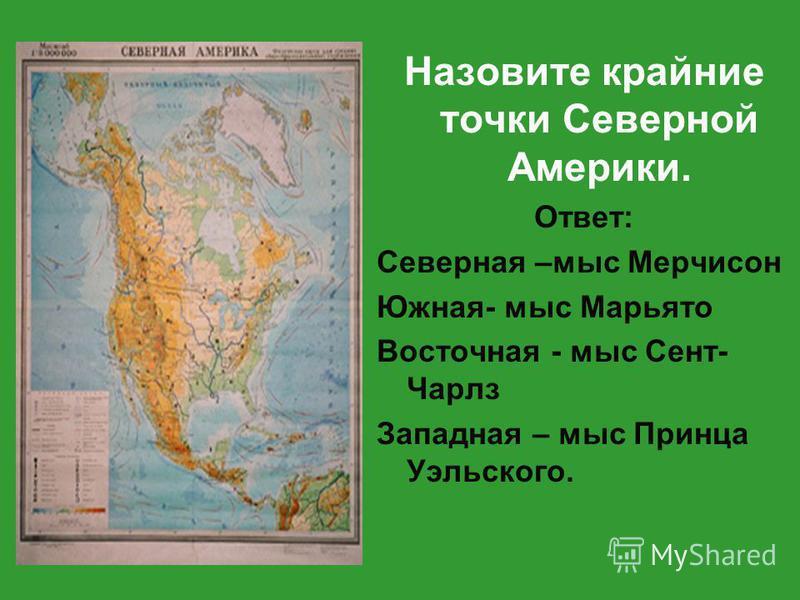Назовите крайние точки Северной Америки. Ответ: Северная –мыс Мерчисон Южная- мыс Марьято Восточная - мыс Сент- Чарлз Западная – мыс Принца Уэльского.
