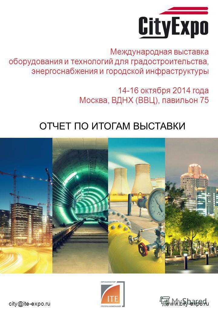 Международная выставка оборудования и технологий для градостроительства, энергоснабжения и городской инфраструктуры 14-16 октября 2014 года Москва, ВДНХ (ВВЦ), павильон 75 ОТЧЕТ ПО ИТОГАМ ВЫСТАВКИ city@ite-expo.ruwww.city-expo.ru