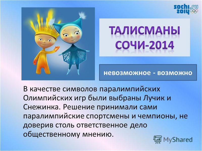 В качестве символов параолимпийских Олимпийских игр были выбраны Лучик и Снежинка. Решение принимали сами паралимпийские спортсмены и чемпионы, не доверив столь ответственное дело общественному мнению. невозможное - возможно