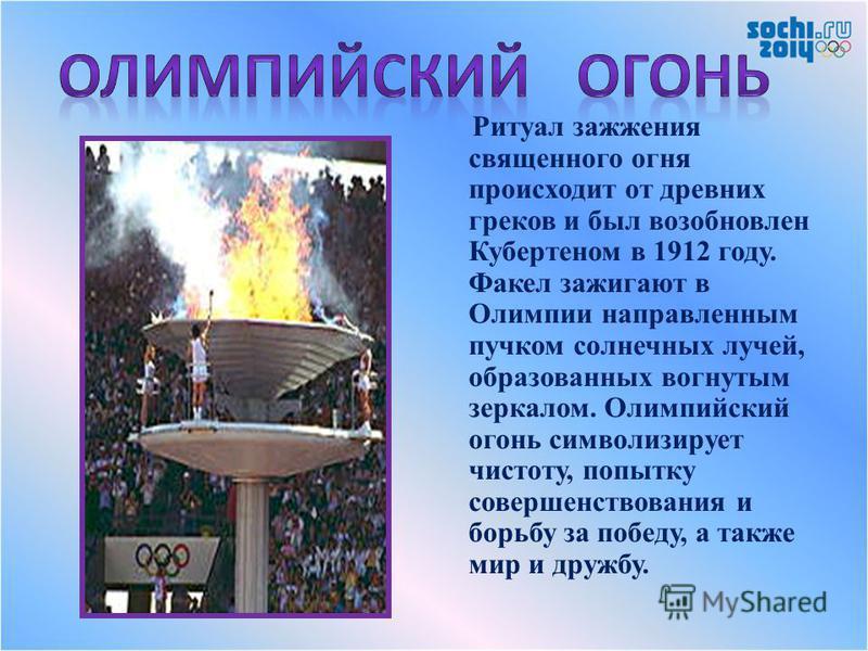 Ритуал зажжения священного огня происходит от древних греков и был возобновлен Кубертеном в 1912 году. Факел зажигают в Олимпии направленным пучком солнечных лучей, образованных вогнутым зеркалом. Олимпийский огонь символизирует чистоту, попытку сове
