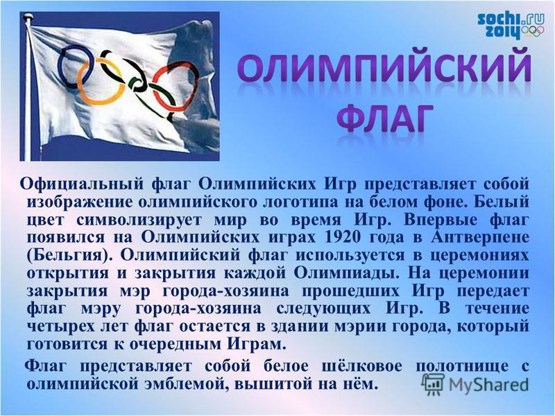 Официальный флаг Олимпийских Игр представляет собой изображение олимпийского логотипа на белом фоне. Белый цвет символизирует мир во время Игр. Впервые флаг появился на Олимпийских играх 1920 года в Антверпене (Бельгия). Олимпийский флаг используется