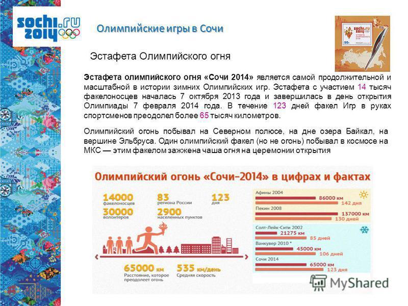Эстафета Олимпийского огня Эстафета олимпийского огня «Сочи 2014» является самой продолжительной и масштабной в истории зимних Олимпийских игр. Эстафета с участием 14 тысяч факелоносцев началась 7 октября 2013 года и завершилась в день открытия Олимп