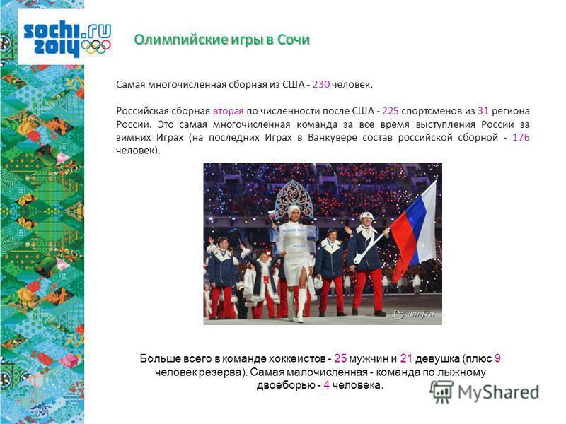 Самая многочисленная сборная из США - 230 человек. Российская сборная вторая по численности после США - 225 спортсменов из 31 региона России. Это самая многочисленная команда за все время выступления России за зимних Играх (на последних Играх в Ванку