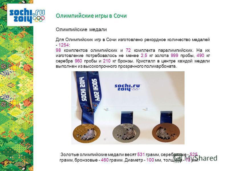 Для Олимпийских игр в Сочи изготовлено рекордное количество медалей - 1254: 98 комплектов олимпийских и 72 комплекта параолимпийских. На их изготовление потребовалось не менее 2,5 кг золота 999 пробы, 490 кг серебра 960 пробы и 210 кг бронзы. Кристал