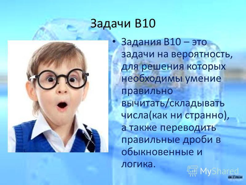 Задачи B10 Задания B10 – это задачи на вероятность, для решения которых необходимы умение правильно вычитать/складывать числа(как ни странно), а также переводить правильные дроби в обыкновенные и логика.