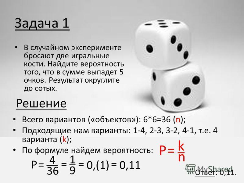 Задача 1 В случайном эксперименте бросают две игральные кости. Найдите вероятность того, что в сумме выпадет 5 очков. Результат округлите до сотых. Всего вариантов («объектов»): 6*6=36 (n); Подходящие нам варианты: 1-4, 2-3, 3-2, 4-1, т.е. 4 варианта