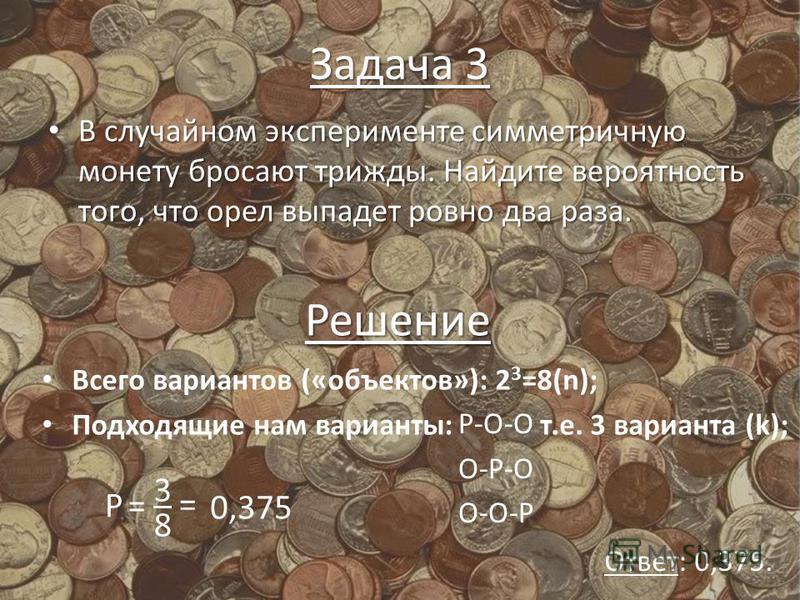 Задача 3 В случайном эксперименте симметричную монету бросают трижды. Найдите вероятность того, что орел выпадет ровно два раза. В случайном эксперименте симметричную монету бросают трижды. Найдите вероятность того, что орел выпадет ровно два раза. Р