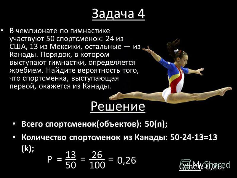 Задача 4 В чемпионате по гимнастике участвуют 50 спортсменок: 24 из США, 13 из Мексики, остальные из Канады. Порядок, в котором выступают гимнастки, определяется жребием. Найдите вероятность того, что спортсменка, выступающая первой, окажется из Кана