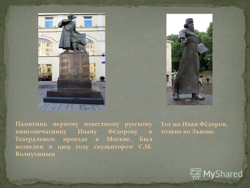 Памятник первому известному русскому книгопечатнику Ивану Фёдорову в Театральном проезде в Москве. Был возведен в 1909 году скульптором С.М. Волнухиным Тот же Иван Фёдоров, только во Львове.