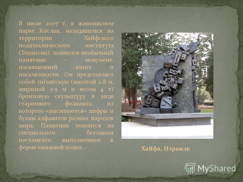 В июле 2007 г. в живописном парке Кислак, находящемся на территории Хайфского политехнического института (Техниона), появился необычный памятник – монумент, посвященный книге и письменности. Он представляет собой гигантскую (высотой 2.8 м, шириной 0.