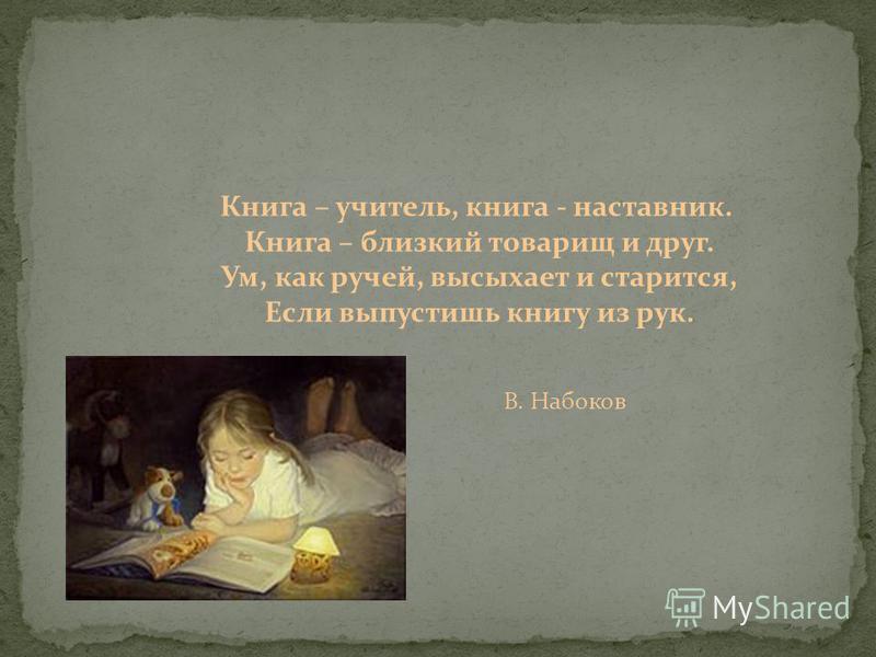 Книга – учитель, книга - наставник. Книга – близкий товарищ и друг. Ум, как ручей, высыхает и старится, Если выпустишь книгу из рук. В. Набоков