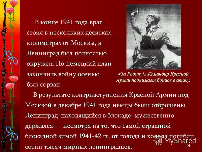 14 В результате контрнаступления Красной Армии под Москвой в декабре 1941 года немцы были отброшены. Ленинград, находящийся в блокаде, мужественно держался несмотря на то, что самой страшной блокадной зимой 1941-42 гг. от голода и холода погибли сотн