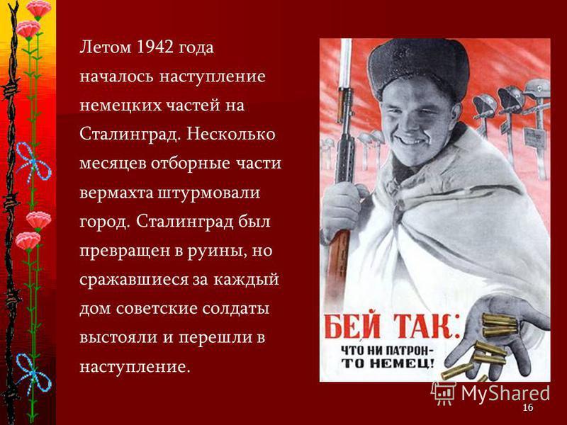16 Летом 1942 года началось наступление немецких частей на Сталинград. Несколько месяцев отборные части вермахта штурмовали город. Сталинград был превращен в руины, но сражавшиеся за каждый дом советские солдаты выстояли и перешли в наступление.
