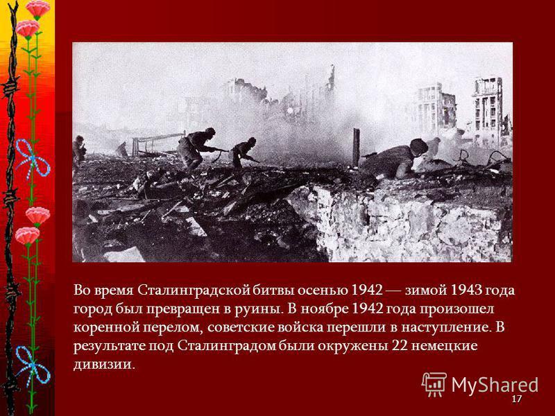 17 Во время Сталинградской битвы осенью 1942 зимой 1943 года город был превращен в руины. В ноябре 1942 года произошел коренной перелом, советские войска перешли в наступление. В результате под Сталинградом были окружены 22 немецкие дивизии.