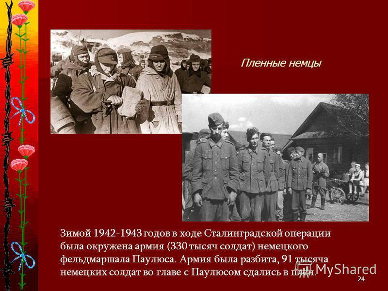 24 Зимой 1942-1943 годов в ходе Сталинградской операции была окружена армия (330 тысяч солдат) немецкого фельдмаршала Паулюса. Армия была разбита, 91 тысяча немецких солдат во главе с Паулюсом сдались в плен. Пленные немцы