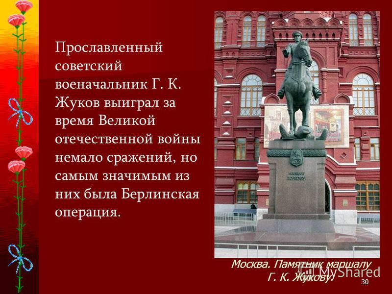 30 Прославленный советский военачальник Г. К. Жуков выиграл за время Великой отечественной войны немало сражений, но самым значимым из них была Берлинская операция. Москва. Памятник маршалу Г. К. Жукову.