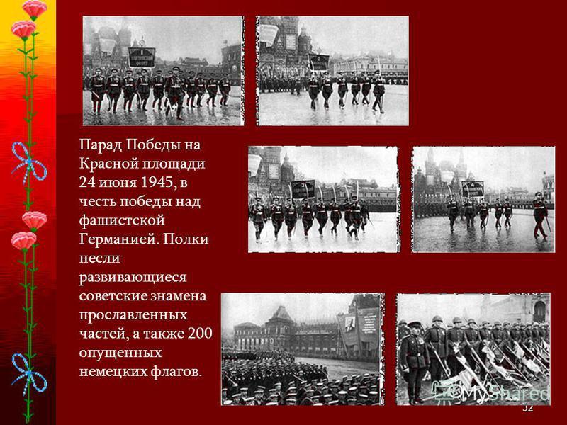 32 Парад Победы на Красной площади 24 июня 1945, в честь победы над фашистской Германией. Полки несли развивающиеся советские знамена прославленных частей, а также 200 опущенных немецких флагов.