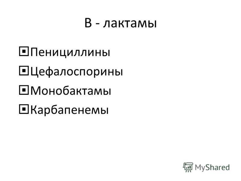 Β - лактамы Пенициллины Цефалоспорины Монобактамы Карбапенемы