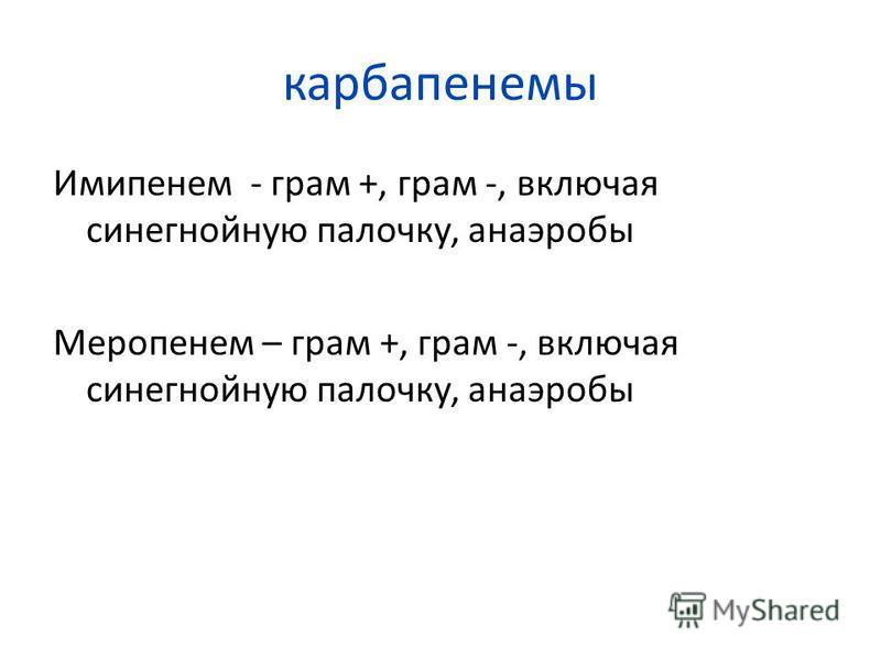 карбапенемы Имипенем - грам +, грам -, включая синегнойную палочку, анаэробы Меропенем – грам +, грам -, включая синегнойную палочку, анаэробы