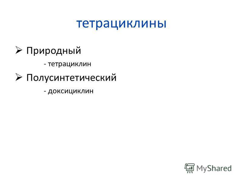 тетрациклины Природный - тетрациклин Полусинтетический - доксициклин