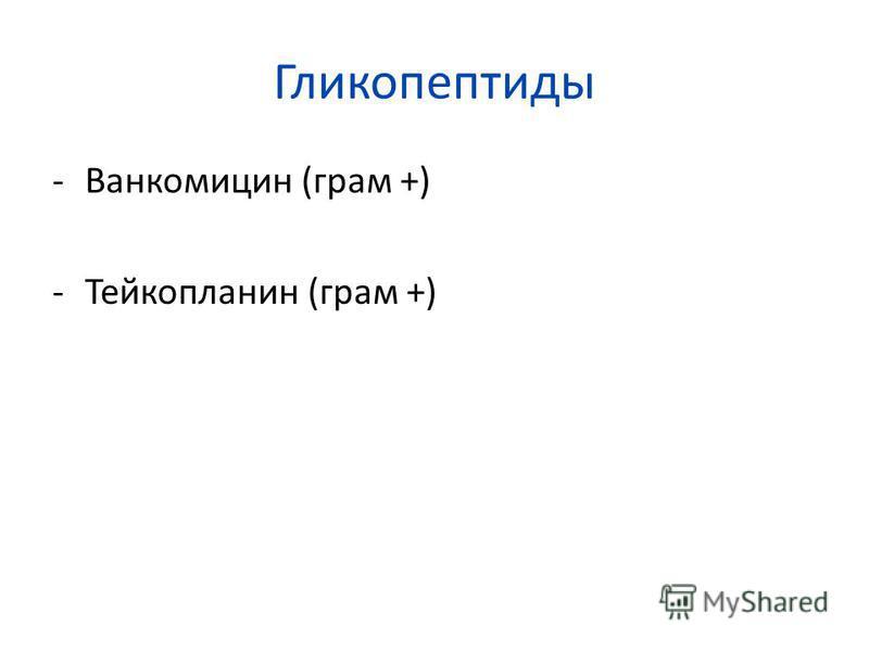 Гликопептиды -Ванкомицин (грам +) -Тейкопланин (грам +)