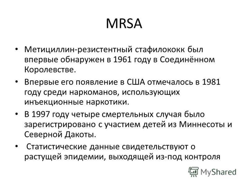 MRSA Метициллин-резистентный стафилококк был впервые обнаружен в 1961 году в Соединённом Королевстве. Впервые его появление в США отмечалось в 1981 году среди наркоманов, использующих инъекционные наркотики. В 1997 году четыре смертельных случая было