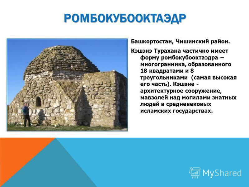 Башкортостан, Чишинский район. Кэшэнэ Турахана частично имеет форму ромбокубооктаэдра – многогранника, образованного 18 квадратами и 8 треугольниками (самая высокая его часть). Кэшэне - архитектурное сооружение, мавзолей над могилами знатных людей в
