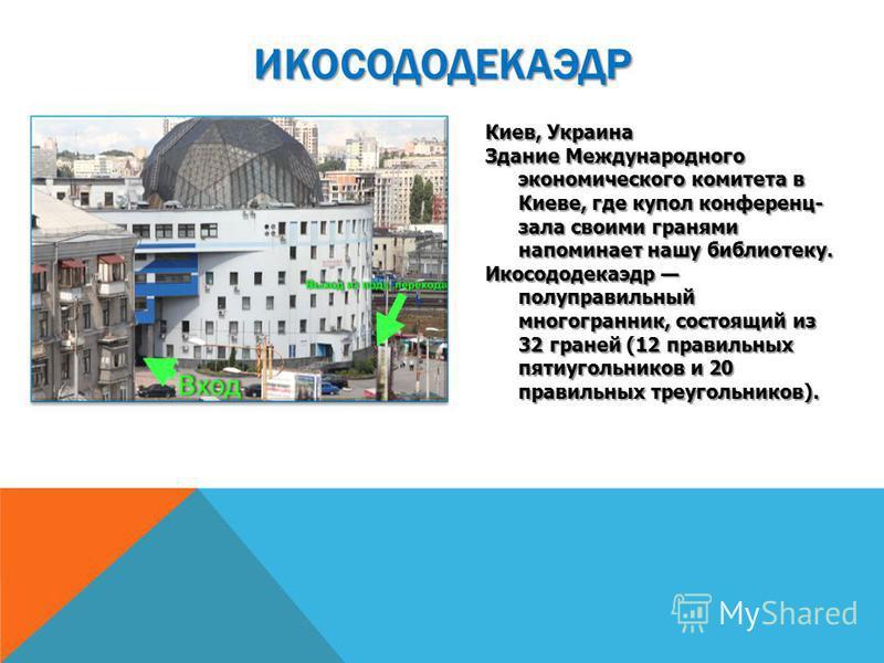 Киев, Украина Здание Международного экономического комитета в Киеве, где купол конференц- зала своими гранями напоминает нашу библиотеку. Икосододекаэдр полуправильный многогранник, состоящий из 32 граней (12 правильных пятиугольников и 20 правильных