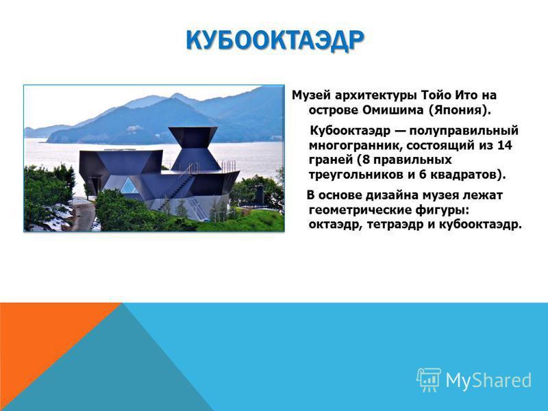 Музей архитектуры Тойо Ито на острове Омишима (Япония). Кубооктаэдр полуправильный многогранник, состоящий из 14 граней (8 правильных треугольников и 6 квадратов). В основе дизайна музея лежат геометрические фигуры: октаэдр, тетраэдр и кубооктаэдр. К
