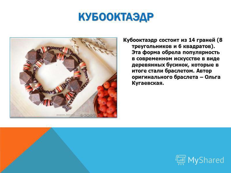 Кубооктаэдр состоит из 14 граней (8 треугольников и 6 квадратов). Эта форма обрела популярность в современном искусстве в виде деревянных бусинок, которые в итоге стали браслетом. Автор оригинального браслета – Ольга Кугаевская. КУБООКТАЭДР