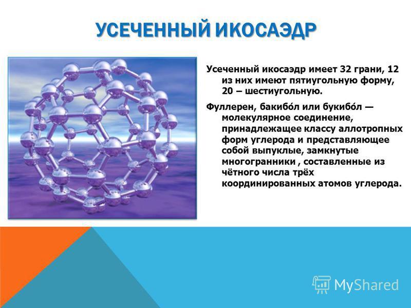 УСЕЧЕННЫЙ ИКОСАЭДР Усеченный икосаэдр имеет 32 грани, 12 из них имеют пятиугольную форму, 20 – шестиугольную. Фуллерен, бакибо́л или букибо́л молекулярное соединение, принадлежащее классу аллотропных форм углерода и представляющее собой выпуклые, зам