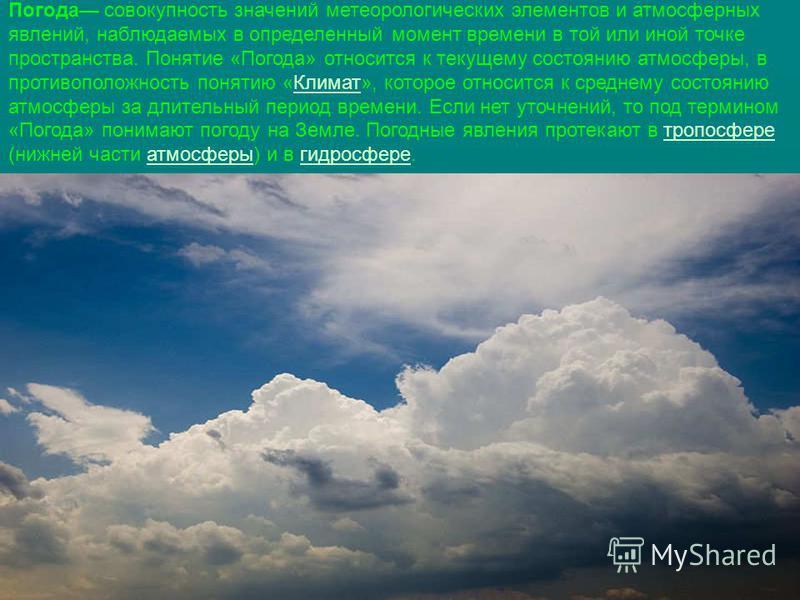 Погода совокупность значений метеорологических элементов и атмосферных явлений, наблюдаемых в определенный момент времени в той или иной точке пространства. Понятие «Погода» относится к текущему состоянию атмосферы, в противоположность понятию «Клима