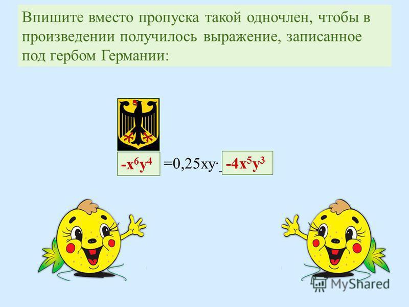 Впишите вместо пропуска такой одночлен, чтобы в произведении получилось выражение, записанное под гербом Германии : -х 6 у 4-х 6 у 4 =0,25 ку______ -4 х 5 у 3