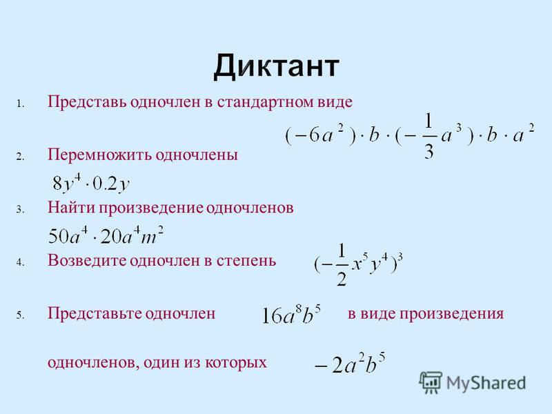 Диктант 1. Представь одночлен в стандартном виде 2. Перемножить одночлены 3. Найти произведение одночленов 4. Возведите одночлен в степень 5. Представьте одночлен в виде произведения одночленов, один из которых