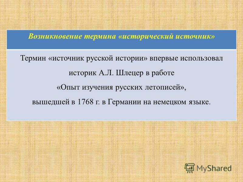 Возникновение термина «исторический источник» Термин «источник русской истории» впервые использовал историк А.Л. Шлецер в работе «Опыт изучения русских летописей», вышедшей в 1768 г. в Германии на немецком языке.