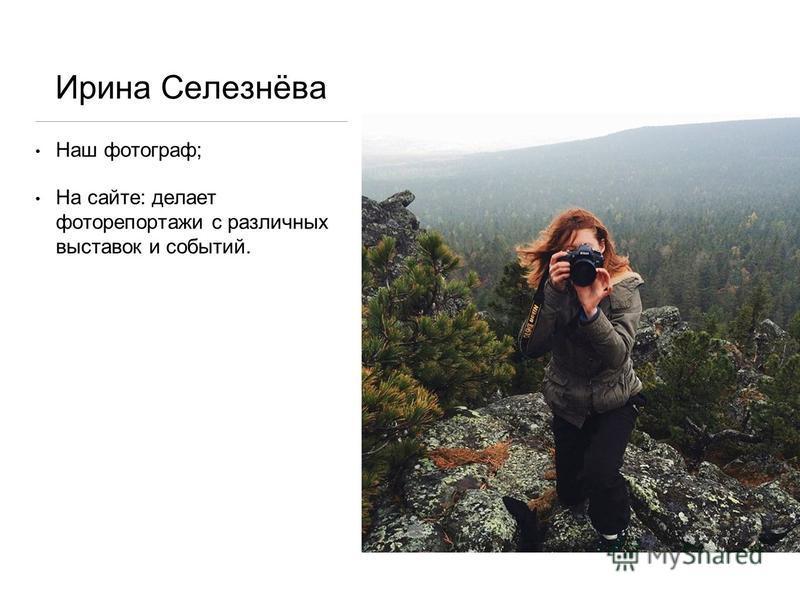 Ирина Селезнёва Наш фотограф; На сайте: делает фоторепортажи с различных выставок и событий.