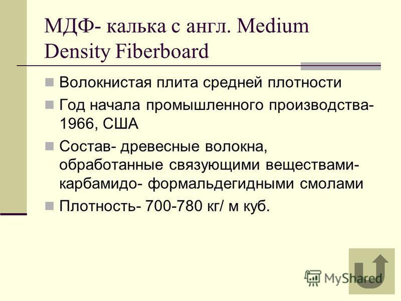 МДФ- калька с англ. Medium Density Fiberboard Волокнистая плита средней плотности Год начала промышленного производства- 1966, США Состав- древесные волокна, обработанные связующими веществами- карбамида- формальдегидными смолами Плотность- 700-780 к