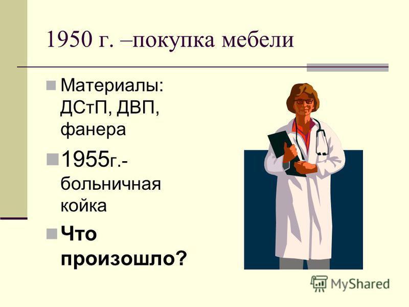 1950 г. –покупка мебели Материалы: ДСтП, ДВП, фанера 1955 г.- больничная койка Что произошло?