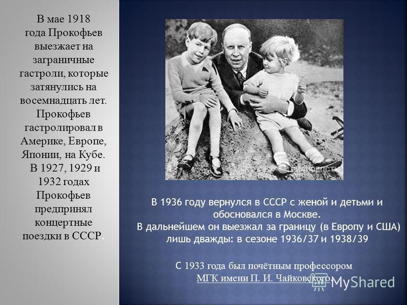 С 1933 года был почётным профессором МГК имени П. И. Чайковского. В 1936 году вернулся в СССР с женой и детьми и обосновался в Москве. В дальнейшем он выезжал за границу (в Европу и США) лишь дважды: в сезоне 1936/37 и 1938/39 В мае 1918 года Прокофь