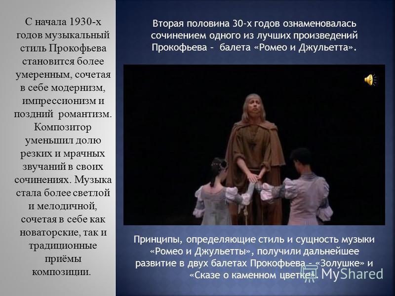 Принципы, определяющие стиль и сущность музыки «Ромео и Джульетты», получили дальнейшее развитие в двух балетах Прокофьева – «Золушке» и «Сказе о каменном цветке». С начала 1930-х годов музыкальный стиль Прокофьева становится более умеренным, сочетая