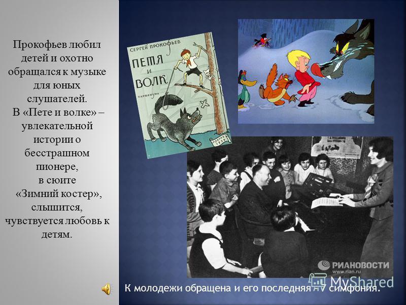 Прокофьев любил детей и охотно обращался к музыке для юных слушателей. В «Пете и волке» – увлекательной истории о бесстрашном пионере, в сюите «Зимний костер», слышится, чувствуется любовь к детям. К молодежи обращена и его последняя – 7 симфония.