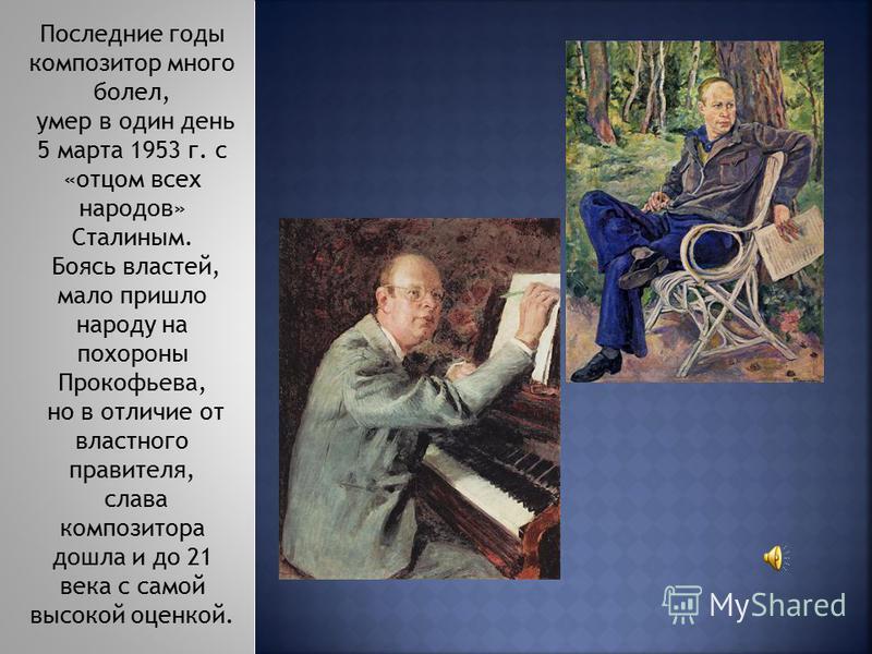 Последние годы композитор много болел, умер в один день 5 марта 1953 г. с «отцом всех народов» Сталиным. Боясь властей, мало пришло народу на похороны Прокофьева, но в отличие от властного правителя, слава композитора дошла и до 21 века с самой высок