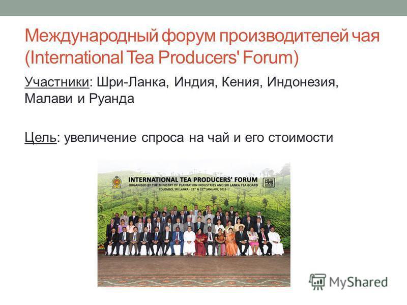Международный форум производителей чая (International Tea Producers' Forum) Участники: Шри-Ланка, Индия, Кения, Индонезия, Малави и Руанда Цель: увеличение спроса на чай и его стоимости