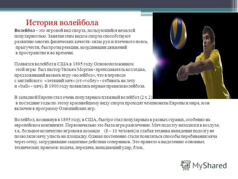 Волейбол – это игровой вид спорта, пользующийся немалой популярностью. Занятия этим видом спорта способствуют развитию многих физических качеств: силы рук и плечевого пояса, прыгучести, быстроты реакции, координации движений в пространстве и во време