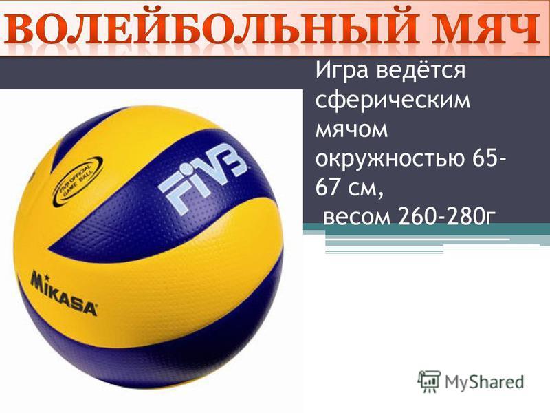 Игра ведётся сферическим мячом окружностью 65- 67 см, весом 260-280 г