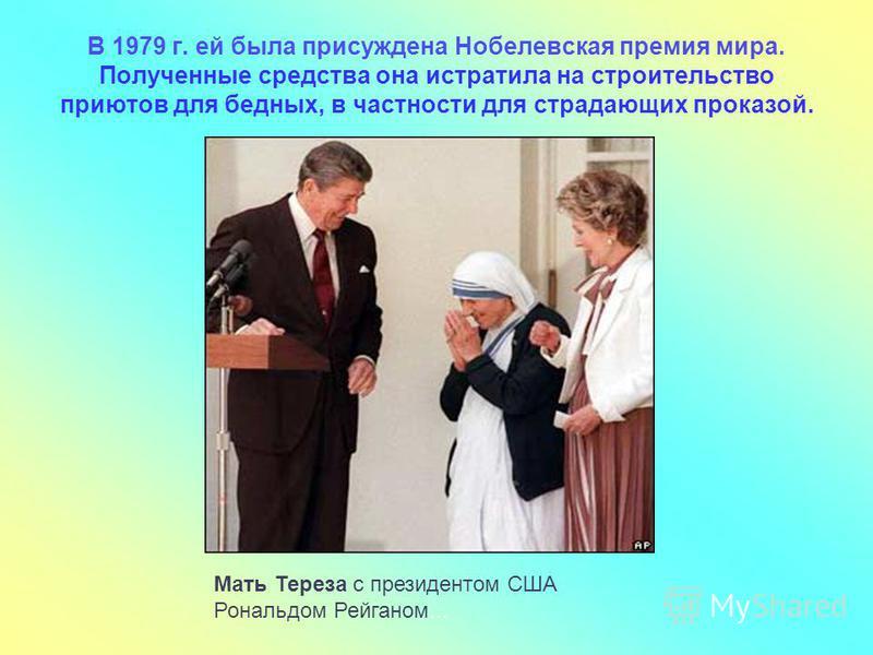 Мать Тереза с президентом США Рональдом Рейганом... В 1979 г. ей была присуждена Нобелевская премия мира. Полученные средства она истратила на строительство приютов для бедных, в частности для страдающих проказой.