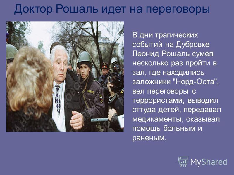 Доктор Рошаль идет на переговоры В дни трагических событий на Дубровке Леонид Рошаль сумел несколько раз пройти в зал, где находились заложники