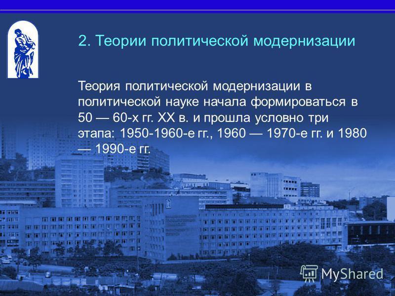 Теория политической модернизации в политической науке начала формироваться в 50 60-х гг. XX в. и прошла условно три этапа: 1950-1960-е гг., 1960 1970-е гг. и 1980 1990-е гг. 2. Теории политической модернизации