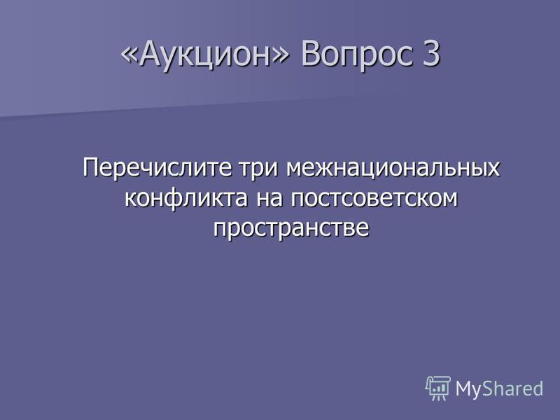 «Аукцион» Вопрос 3 Перечислите три межнациональных конфликта на постсоветском пространстве