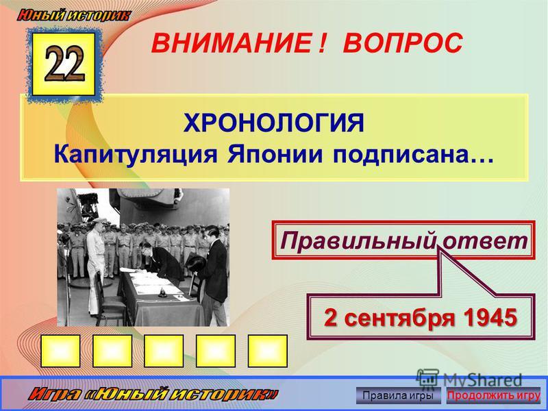 ВНИМАНИЕ ! ВОПРОС ХРОНОЛОГИЯ Капитуляция Германии подписана Правильный ответ 8 мая 1945 г. Правила игры Продолжить игру